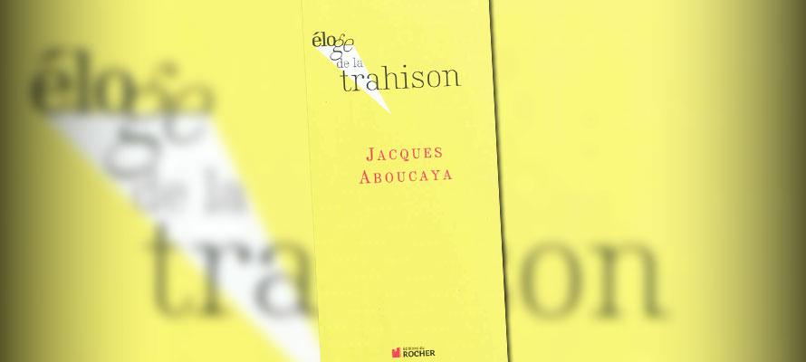 « Eloge de la trahison » de Jacques Aboucaya