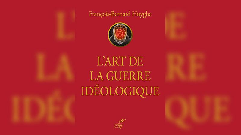 L'art de la guerre idéologique décrypté par François-Bernard Huyghe