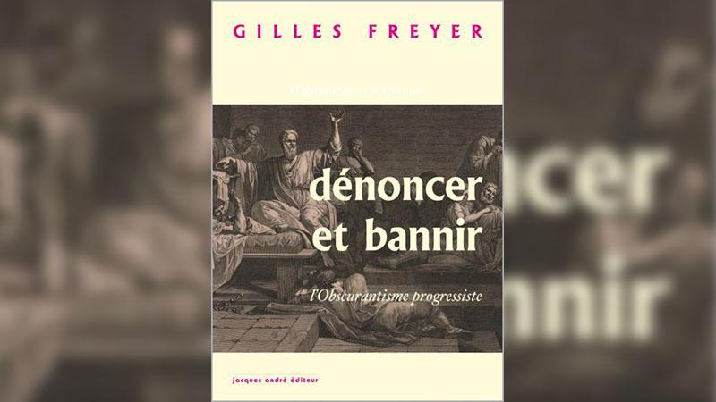 Pourquoi il faut lire « Dénoncer et bannir, l'obscurantisme progressiste » de Gilles Freyer
