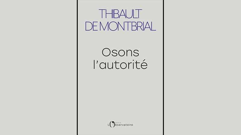 « Osons l'autorité » de Thibault de Montbrial : l'autorité, oui, mais l'autorité juste !